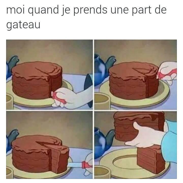 Moi quand je prends une part de gâteau